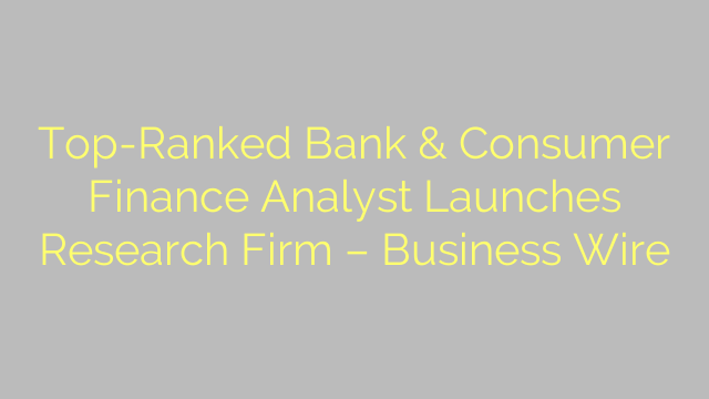 Top-Ranked Bank & Consumer Finance Analyst Launches Research Firm – Business Wire
