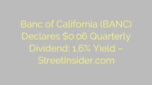 Banc of California (BANC) Declares $0.06 Quarterly Dividend; 1.6% Yield – StreetInsider.com