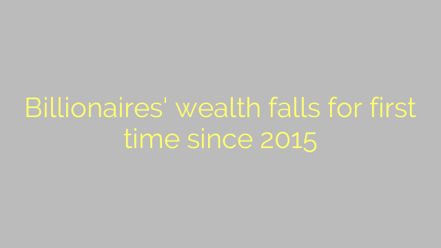 Billionaires' wealth falls for first time since 2015