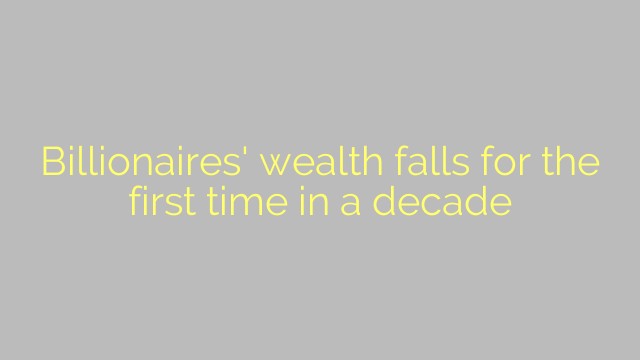 Billionaires' wealth falls for the first time in a decade