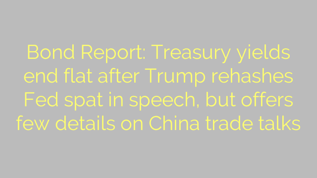 Bond Report: Treasury yields end flat after Trump rehashes Fed spat in speech, but offers few details on China trade talks