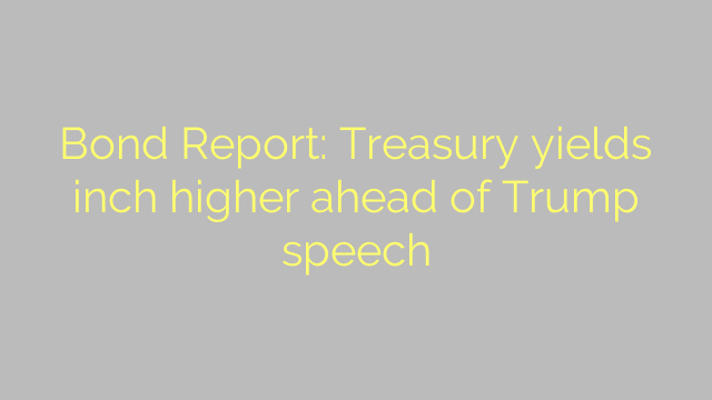 Bond Report: Treasury yields inch higher ahead of Trump speech