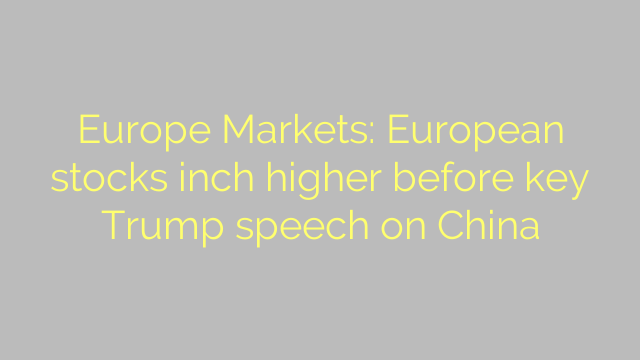 Europe Markets: European stocks inch higher before key Trump speech on China