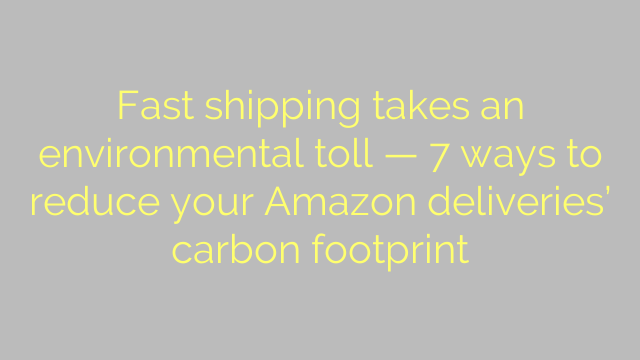 Fast shipping takes an environmental toll — 7 ways to reduce your Amazon deliveries' carbon footprint