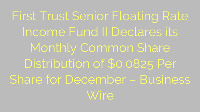 First Trust Senior Floating Rate Income Fund II Declares its Monthly Common Share Distribution of $0.0825 Per Share for December – Business Wire