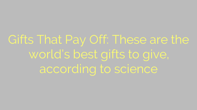 Gifts That Pay Off: These are the world's best gifts to give, according to science