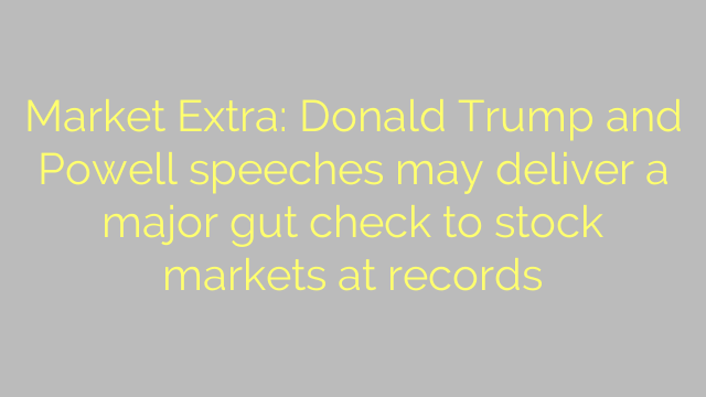 Market Extra: Donald Trump and Powell speeches may deliver a major gut check to stock markets at records