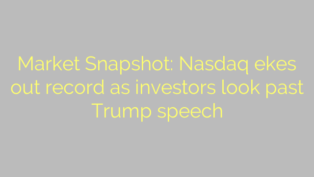 Market Snapshot: Nasdaq ekes out record as investors look past Trump speech