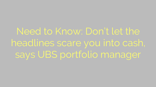 Need to Know: Don't let the headlines scare you into cash, says UBS portfolio manager