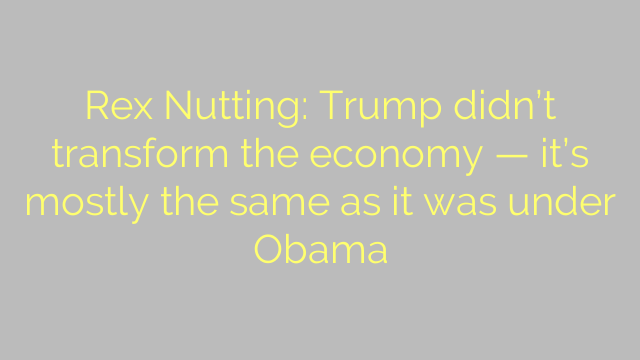 Rex Nutting: Trump didn't transform the economy — it's mostly the same as it was under Obama