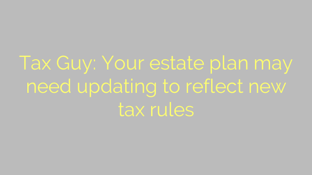 Tax Guy: Your estate plan may need updating to reflect new tax rules