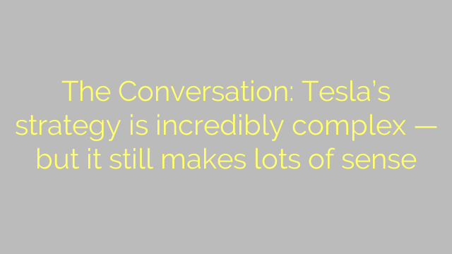 The Conversation: Tesla's strategy is incredibly complex — but it still makes lots of sense