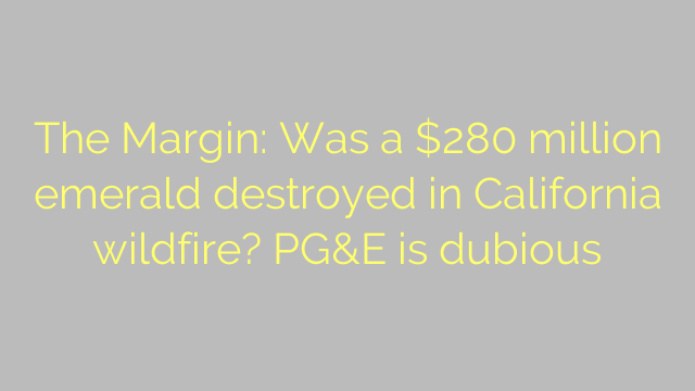 The Margin: Was a $280 million emerald destroyed in California wildfire? PG&E is dubious