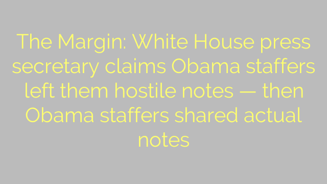 The Margin: White House press secretary claims Obama staffers left them hostile notes — then Obama staffers shared actual notes