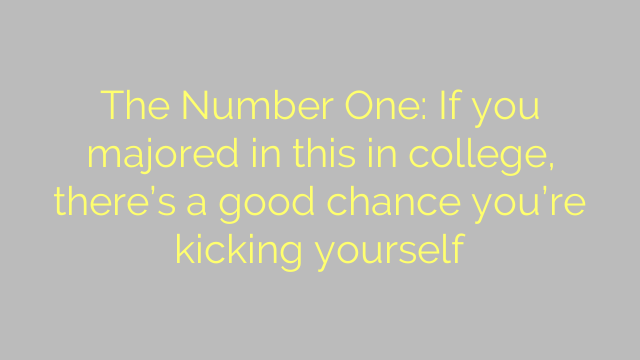 The Number One: If you majored in this in college, there's a good chance you're kicking yourself