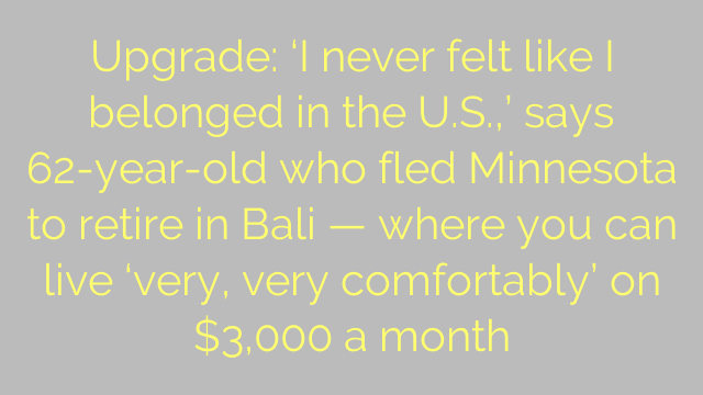 Upgrade: 'I never felt like I belonged in the U.S.,' says 62-year-old who fled Minnesota to retire in Bali — where you can live 'very, very comfortably' on $3,000 a month