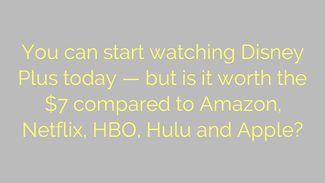 You can start watching Disney Plus today — but is it worth the $7 compared to Amazon, Netflix, HBO, Hulu and Apple?