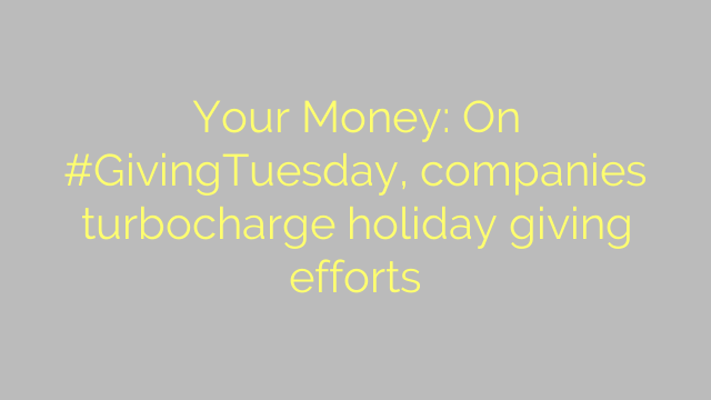 Your Money: On #GivingTuesday, companies turbocharge holiday giving efforts
