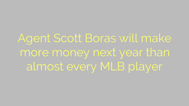 Agent Scott Boras will make more money next year than almost every MLB player