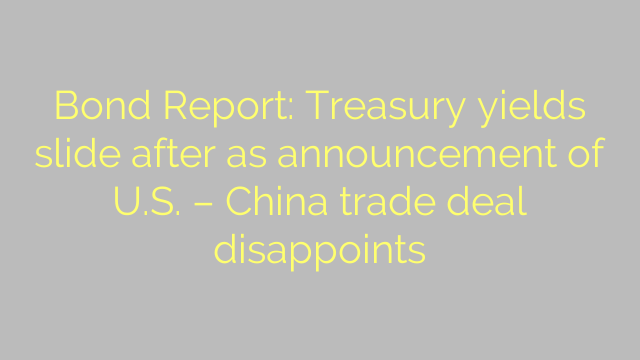 Bond Report: Treasury yields slide after as announcement of U.S. – China trade deal disappoints