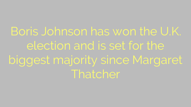 Boris Johnson has won the U.K. election and is set for the biggest majority since Margaret Thatcher