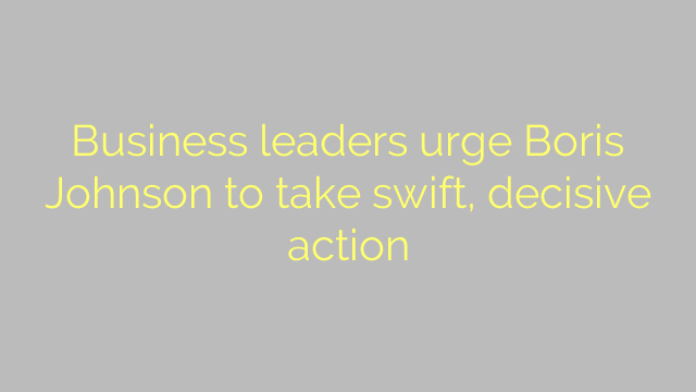 Business leaders urge Boris Johnson to take swift, decisive action