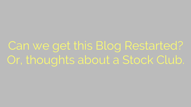 Can we get this Blog Restarted? Or, thoughts about a Stock Club.