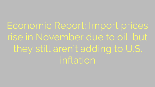 Economic Report: Import prices rise in November due to oil, but they still aren't adding to U.S. inflation