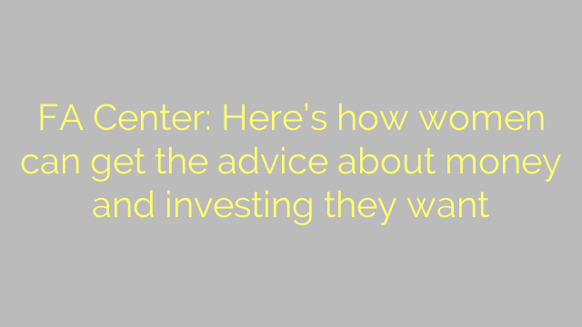 FA Center: Here's how women can get the advice about money and investing they want