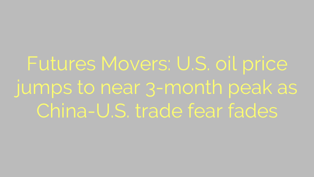Futures Movers: U.S. oil price jumps to near 3-month peak as China-U.S. trade fear fades