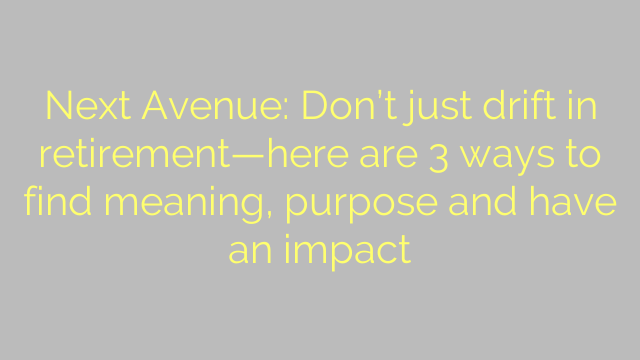 Next Avenue: Don't just drift in retirement—here are 3 ways to find meaning, purpose and have an impact