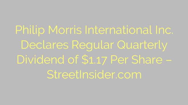 Philip Morris International Inc. Declares Regular Quarterly Dividend of $1.17 Per Share – StreetInsider.com