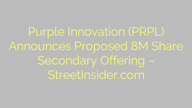 Purple Innovation (PRPL) Announces Proposed 8M Share Secondary Offering – StreetInsider.com