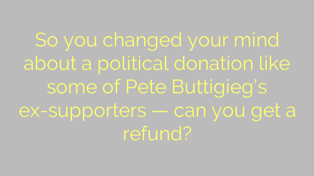 So you changed your mind about a political donation like some of Pete Buttigieg's ex-supporters — can you get a refund?