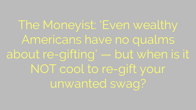The Moneyist: 'Even wealthy Americans have no qualms about re-gifting' — but when is it NOT cool to re-gift your unwanted swag?