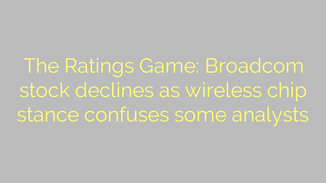 The Ratings Game: Broadcom stock declines as wireless chip stance confuses some analysts