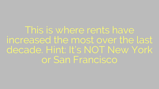 This is where rents have increased the most over the last decade. Hint: It's NOT New York or San Francisco