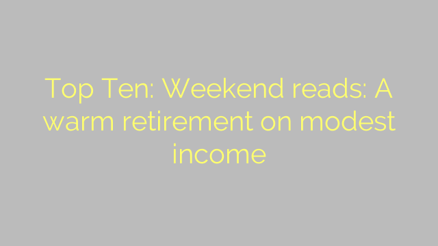 Top Ten: Weekend reads: A warm retirement on modest income