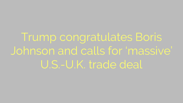 Trump congratulates Boris Johnson and calls for 'massive' U.S.-U.K. trade deal