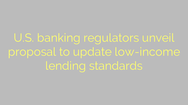 U.S. banking regulators unveil proposal to update low-income lending standards