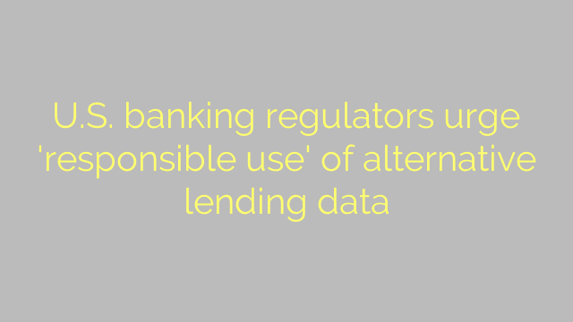 U.S. banking regulators urge 'responsible use' of alternative lending data
