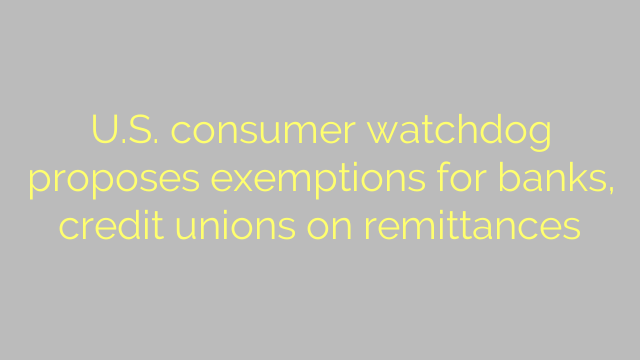 U.S. consumer watchdog proposes exemptions for banks, credit unions on remittances