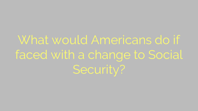 What would Americans do if faced with a change to Social Security?