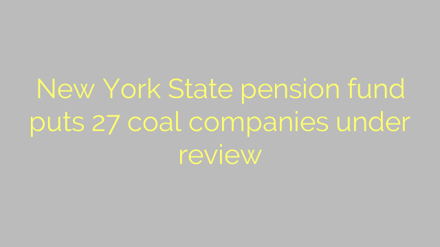 New York State pension fund puts 27 coal companies under review