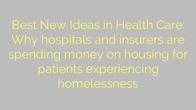 Best New Ideas in Health Care: Why hospitals and insurers are spending money on housing for patients experiencing homelessness