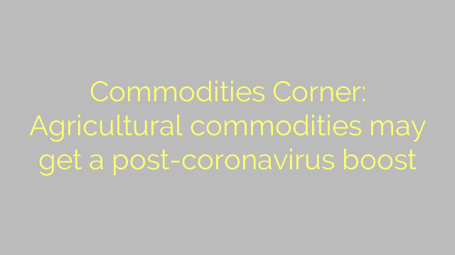 Commodities Corner: Agricultural commodities may get a post-coronavirus boost