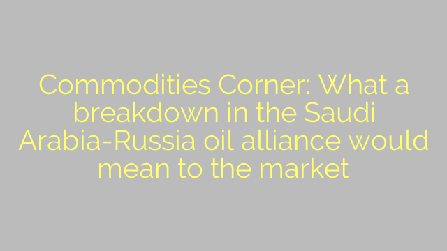 Commodities Corner: What a breakdown in the Saudi Arabia-Russia oil alliance would mean to the market
