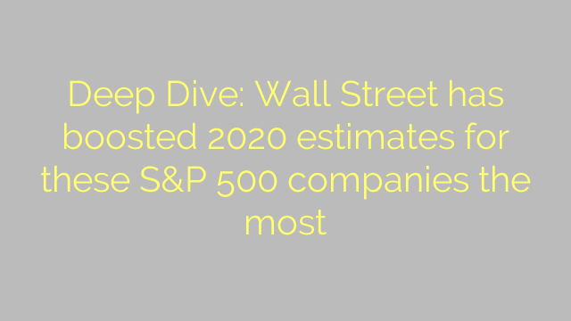 Deep Dive: Wall Street has boosted 2020 estimates for these S&P 500 companies the most