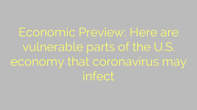 Economic Preview: Here are vulnerable parts of the U.S. economy that coronavirus may infect