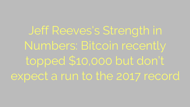 Jeff Reeves's Strength in Numbers: Bitcoin recently topped $10,000 but don't expect a run to the 2017 record
